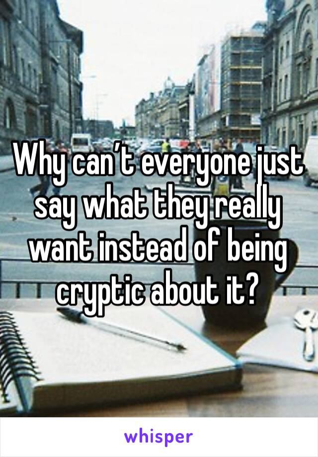 Why can't everyone just say what they really want instead of being cryptic about it?