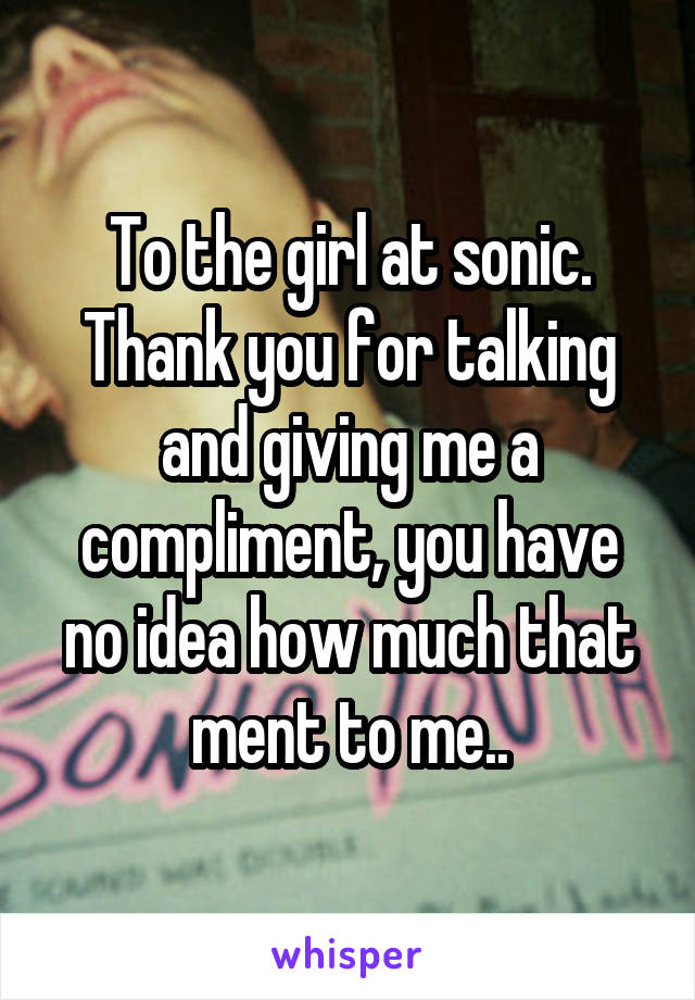 To the girl at sonic. Thank you for talking and giving me a compliment, you have no idea how much that ment to me..