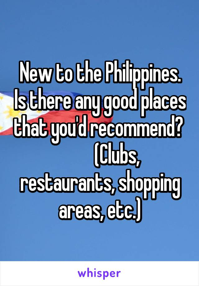 New to the Philippines. Is there any good places that you'd recommend?           (Clubs, restaurants, shopping areas, etc.)