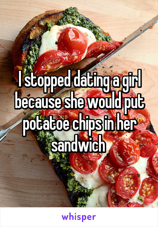 I stopped dating a girl because she would put potatoe chips in her sandwich