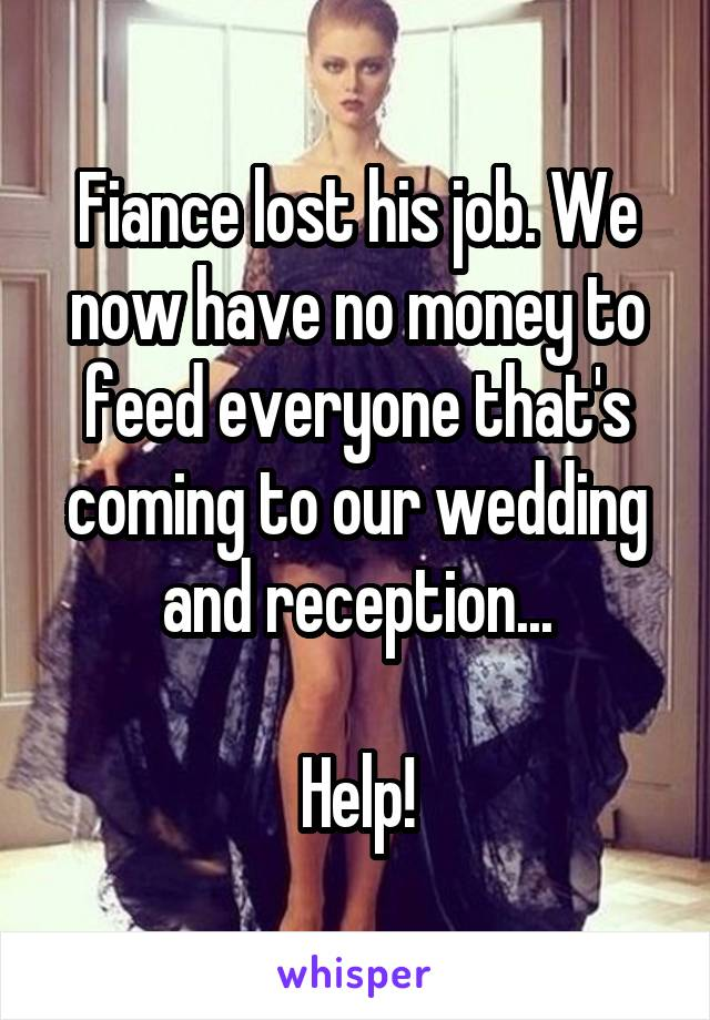 Fiance lost his job. We now have no money to feed everyone that's coming to our wedding and reception...  Help!