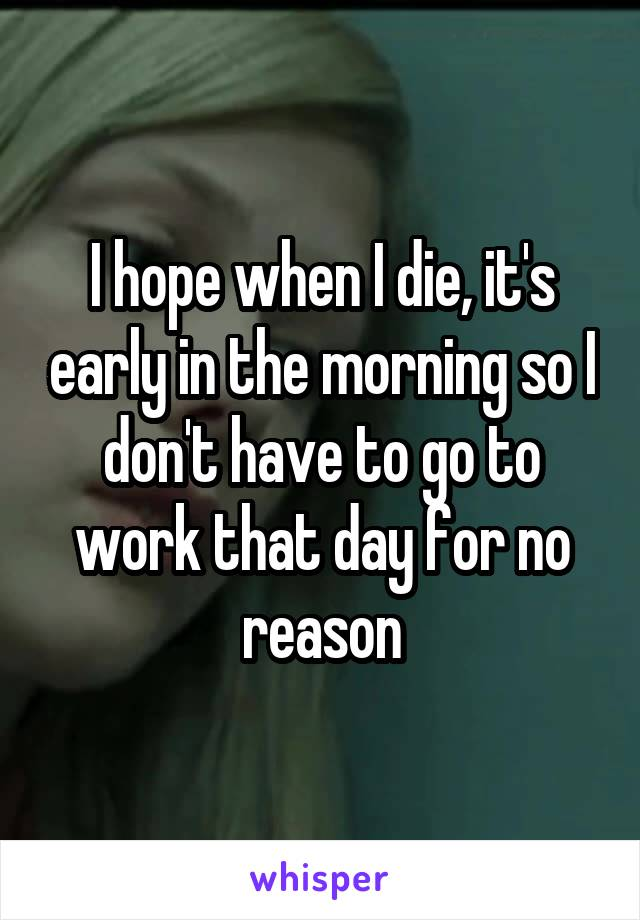 I hope when I die, it's early in the morning so I don't have to go to work that day for no reason
