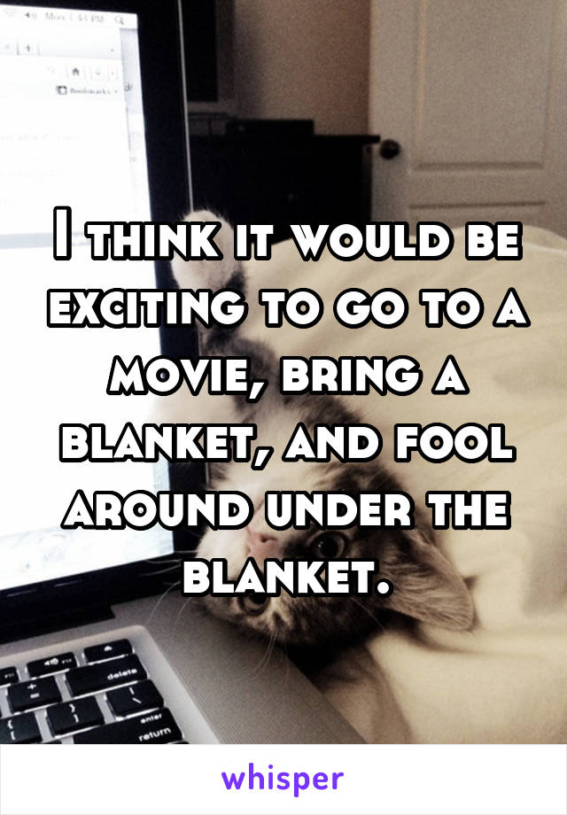 I think it would be exciting to go to a movie, bring a blanket, and fool around under the blanket.