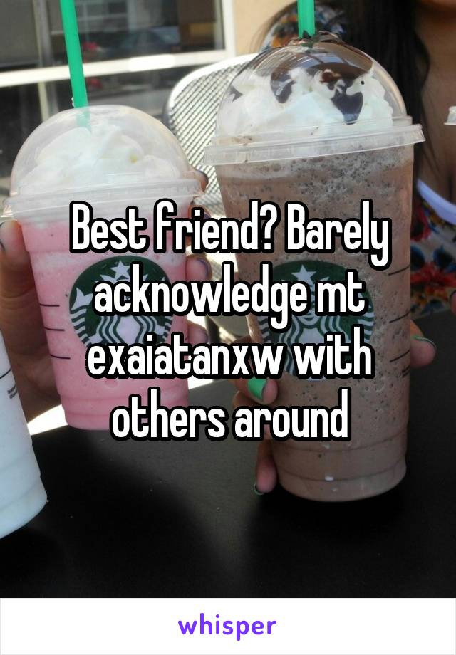 Best friend? Barely acknowledge mt exaiatanxw with others around