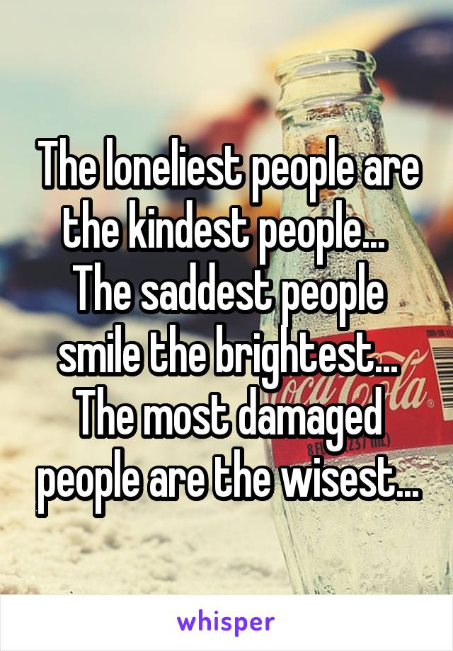 The loneliest people are the kindest people...  The saddest people smile the brightest... The most damaged people are the wisest...
