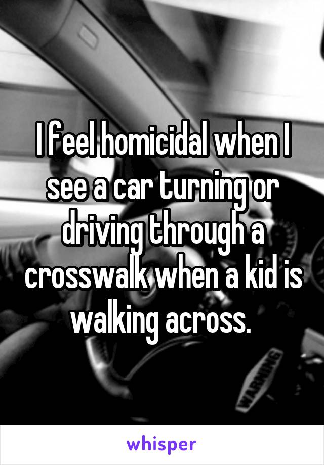 I feel homicidal when I see a car turning or driving through a crosswalk when a kid is walking across.