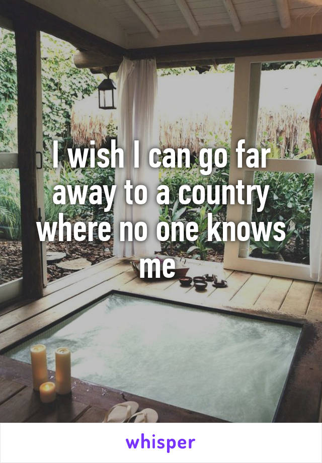 I wish I can go far away to a country where no one knows me