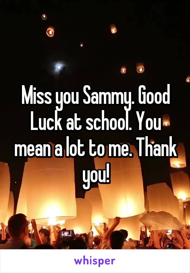 Miss you Sammy. Good Luck at school. You mean a lot to me. Thank you!
