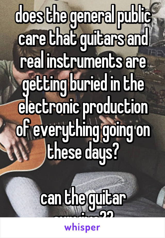 does the general public care that guitars and real instruments are getting buried in the electronic production of everything going on these days?  can the guitar survive??