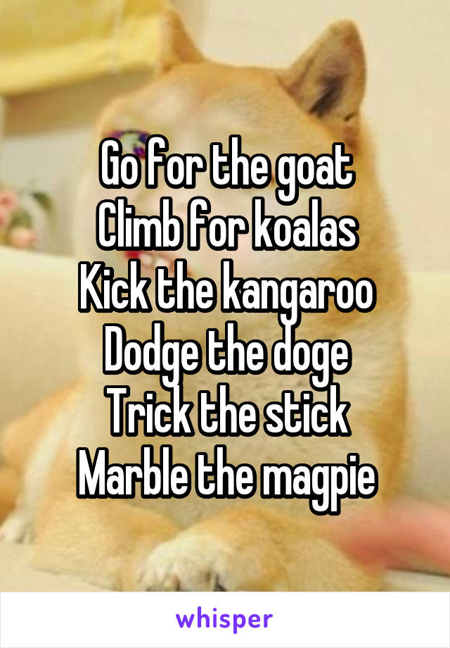 Go for the goat Climb for koalas Kick the kangaroo Dodge the doge Trick the stick Marble the magpie