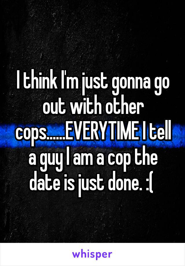 I think I'm just gonna go out with other cops......EVERYTIME I tell a guy I am a cop the date is just done. :(