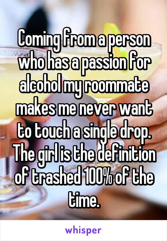 Coming from a person who has a passion for alcohol my roommate makes me never want to touch a single drop. The girl is the definition of trashed 100% of the time.