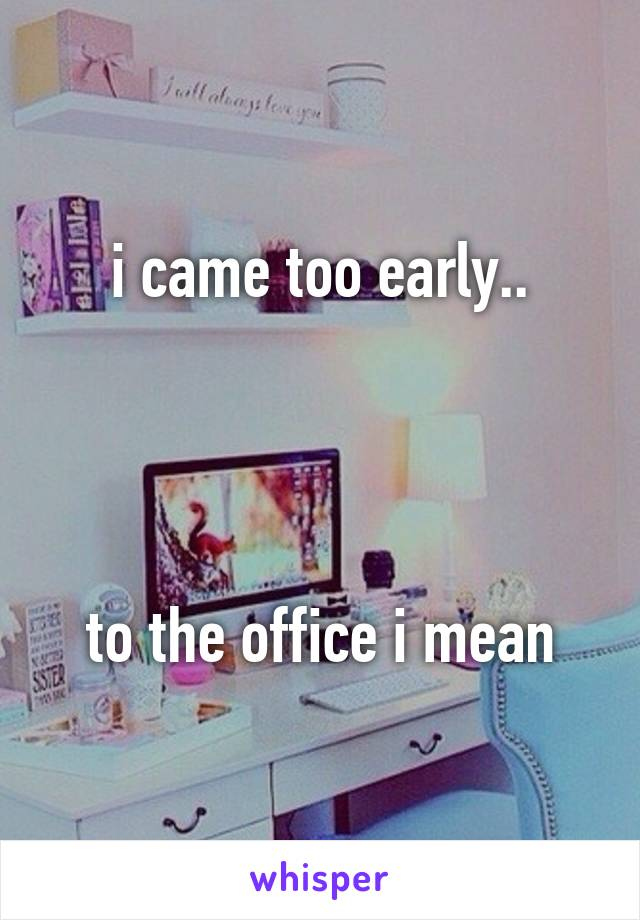 i came too early..     to the office i mean