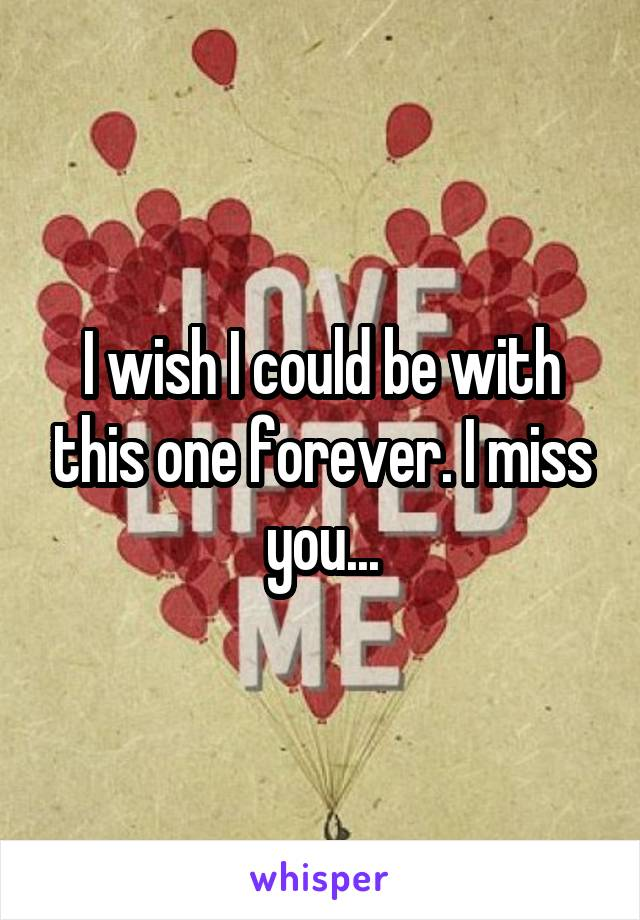 I wish I could be with this one forever. I miss you...