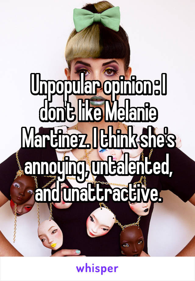 Unpopular opinion : I don't like Melanie Martinez. I think she's annoying, untalented, and unattractive.