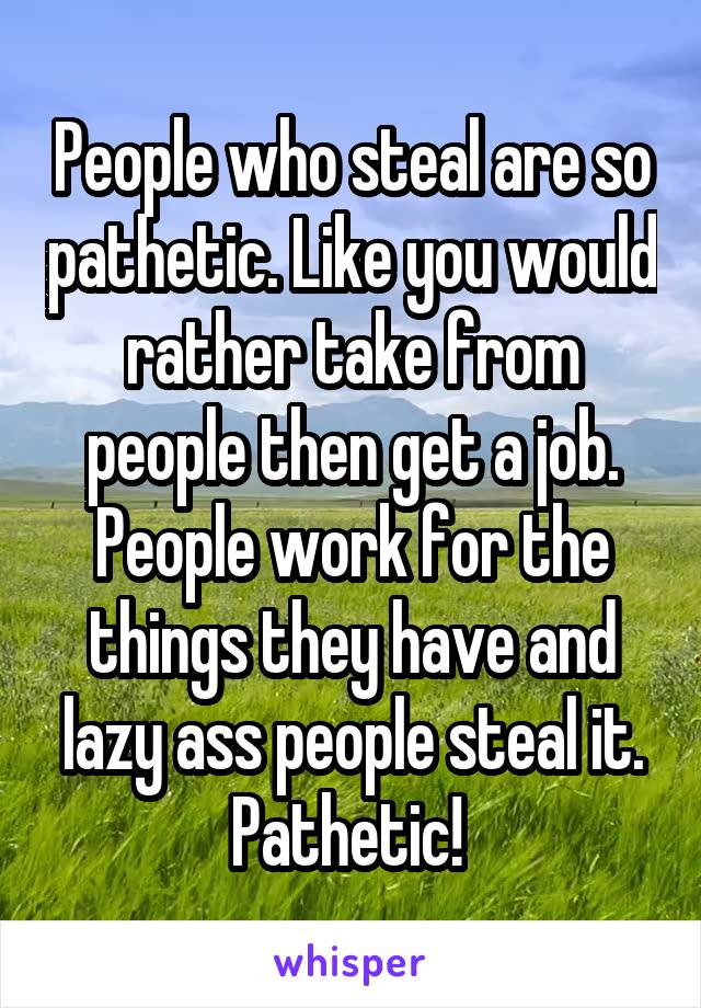 People who steal are so pathetic. Like you would rather take from people then get a job. People work for the things they have and lazy ass people steal it. Pathetic!