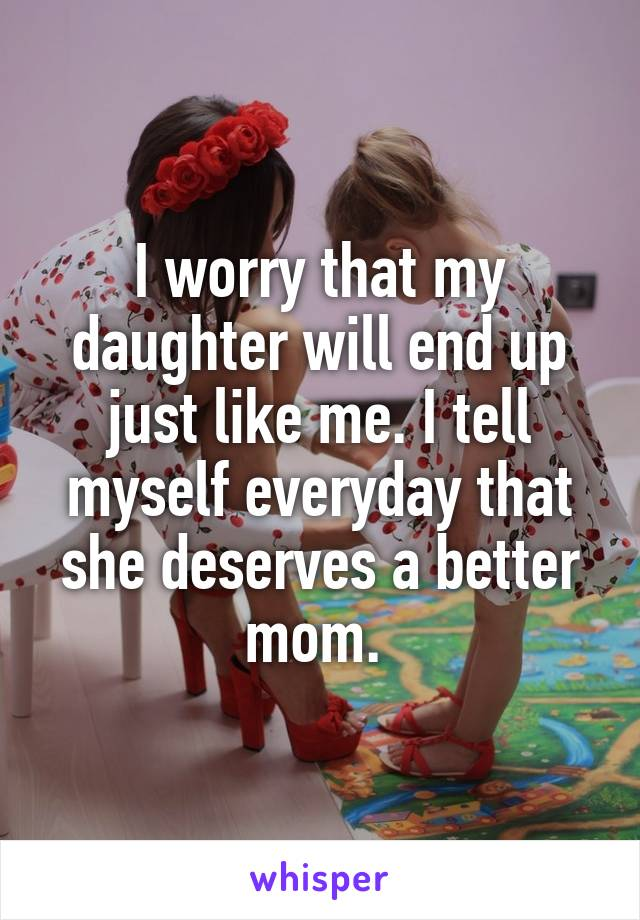 I worry that my daughter will end up just like me. I tell myself everyday that she deserves a better mom.