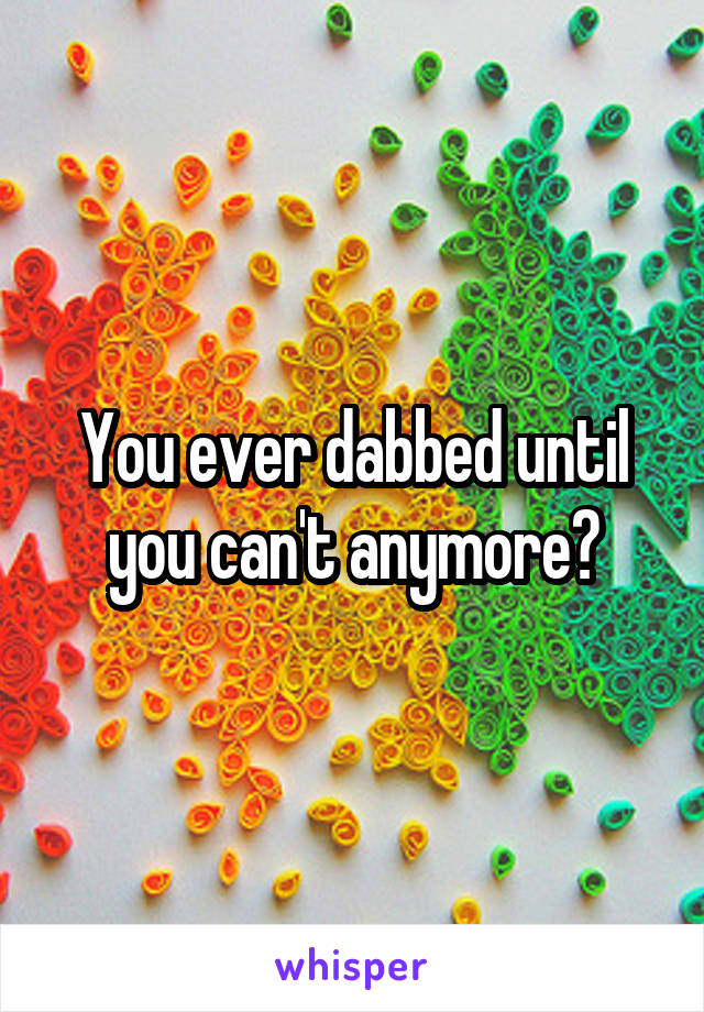 You ever dabbed until you can't anymore?