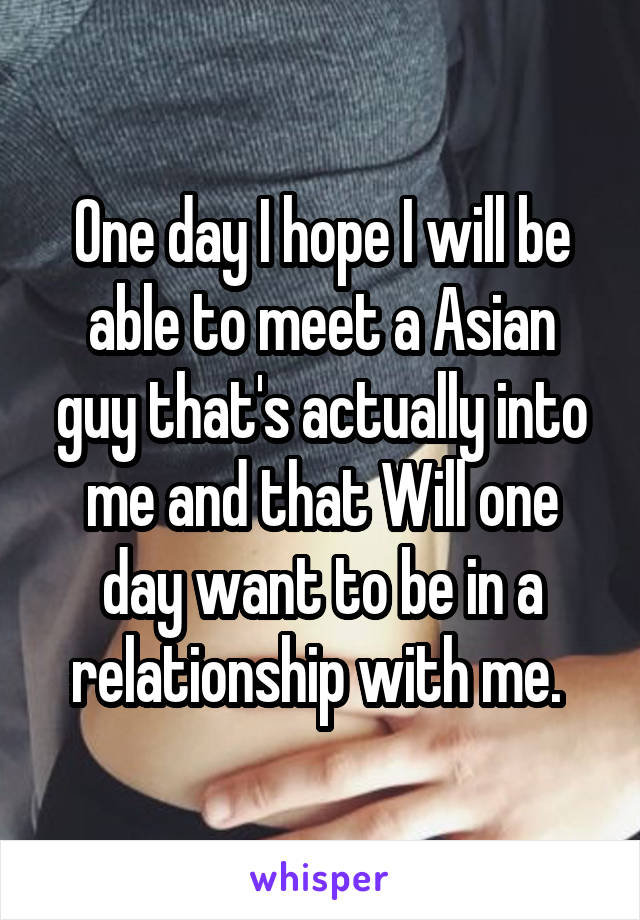 One day I hope I will be able to meet a Asian guy that's actually into me and that Will one day want to be in a relationship with me.
