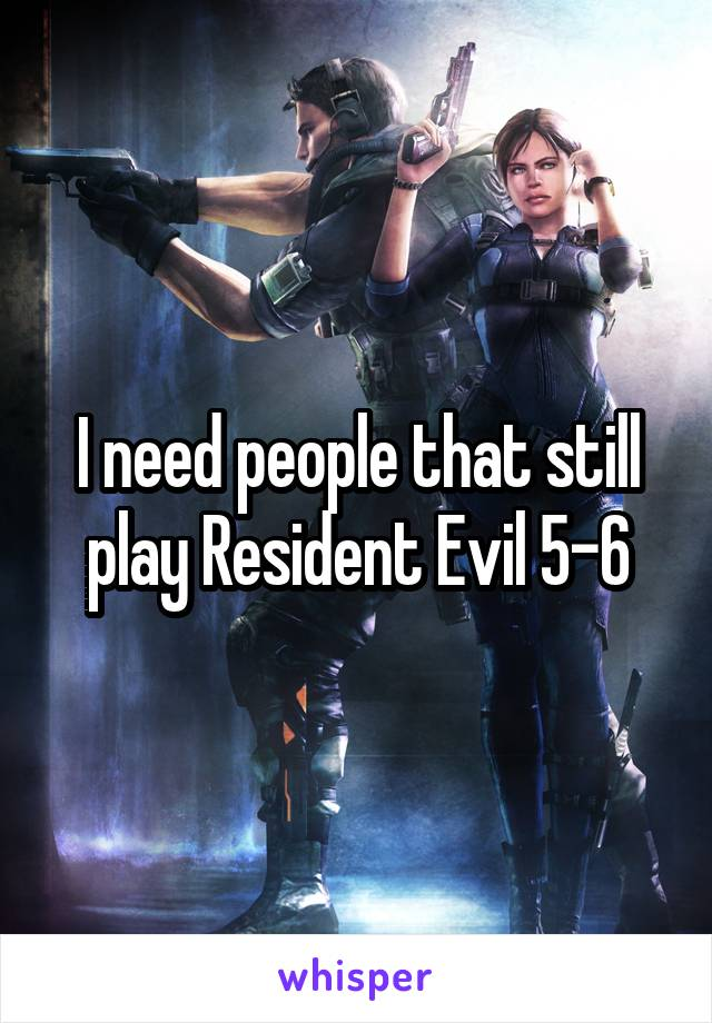 I need people that still play Resident Evil 5-6
