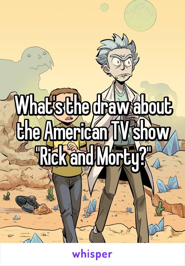 """What's the draw about the American TV show """"Rick and Morty?"""""""