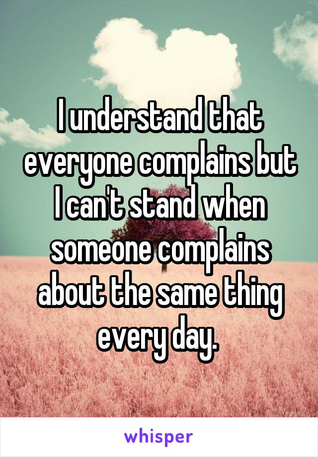I understand that everyone complains but I can't stand when someone complains about the same thing every day.