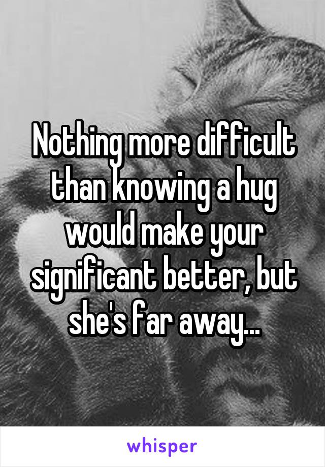 Nothing more difficult than knowing a hug would make your significant better, but she's far away...