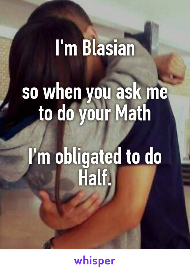I'm Blasian  so when you ask me to do your Math  I'm obligated to do Half.