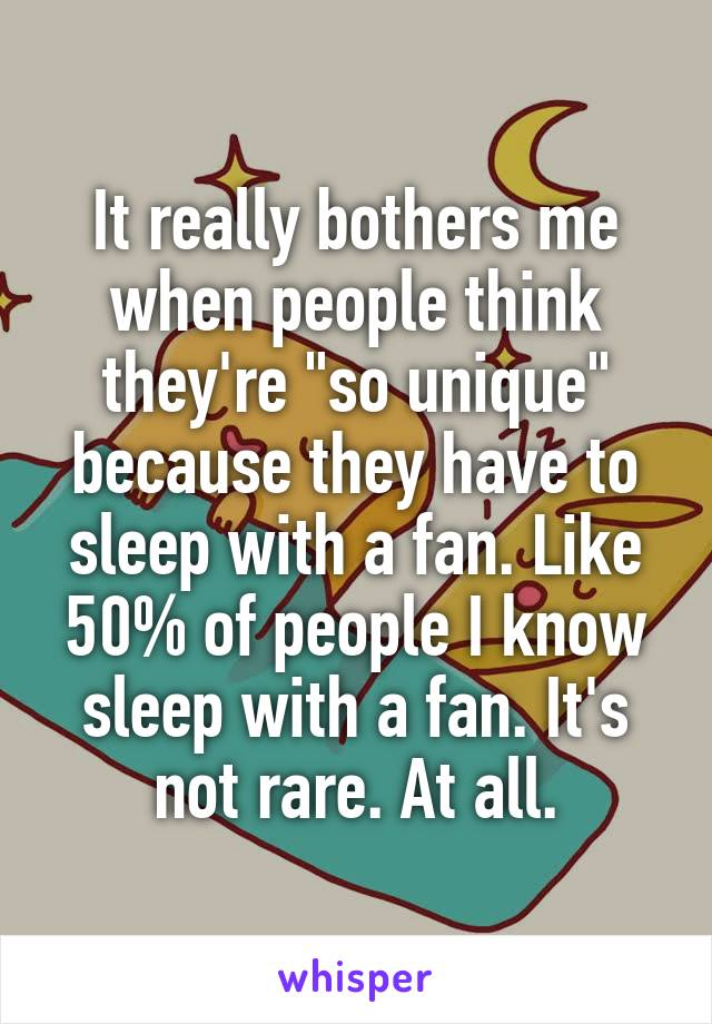 """It really bothers me when people think they're """"so unique"""" because they have to sleep with a fan. Like 50% of people I know sleep with a fan. It's not rare. At all."""