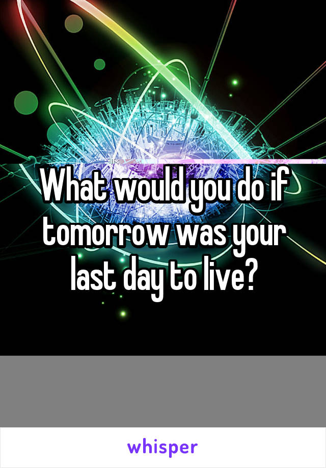 What would you do if tomorrow was your last day to live?