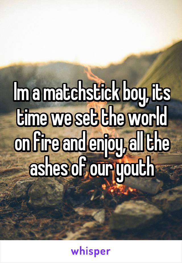 Im a matchstick boy, its time we set the world on fire and enjoy, all the ashes of our youth
