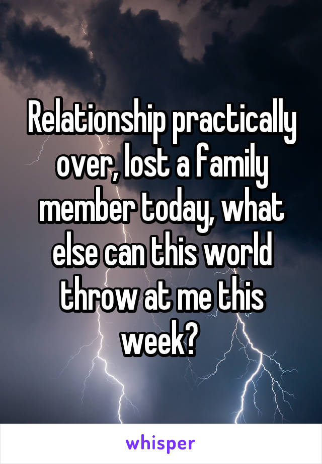 Relationship practically over, lost a family member today, what else can this world throw at me this week?