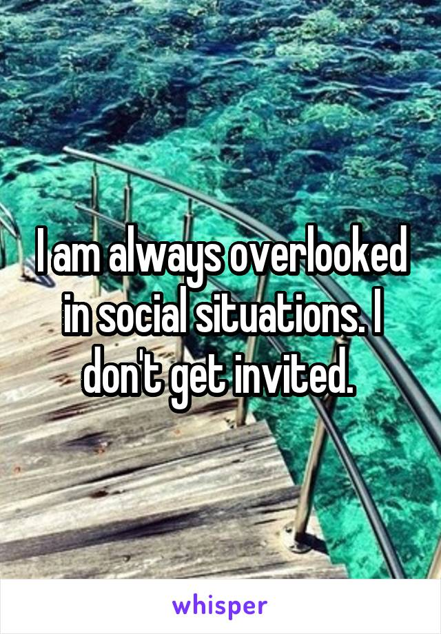 I am always overlooked in social situations. I don't get invited.