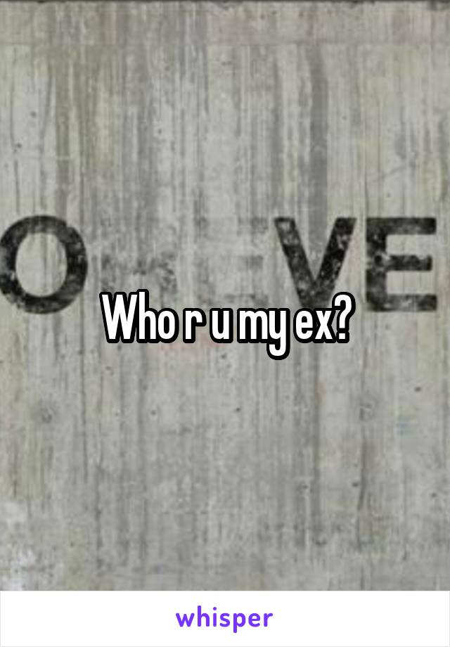 Who r u my ex?