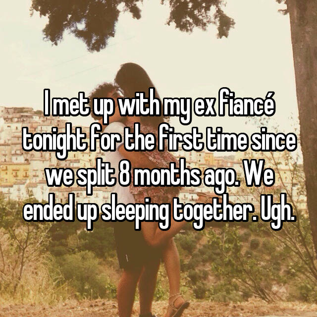 I met up with my ex fiancé tonight for the first time since we split 8 months ago. We ended up sleeping together. Ugh. 😪