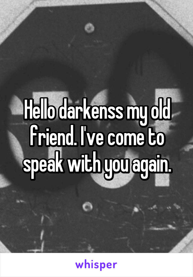 Hello darkenss my old friend. I've come to speak with you again.