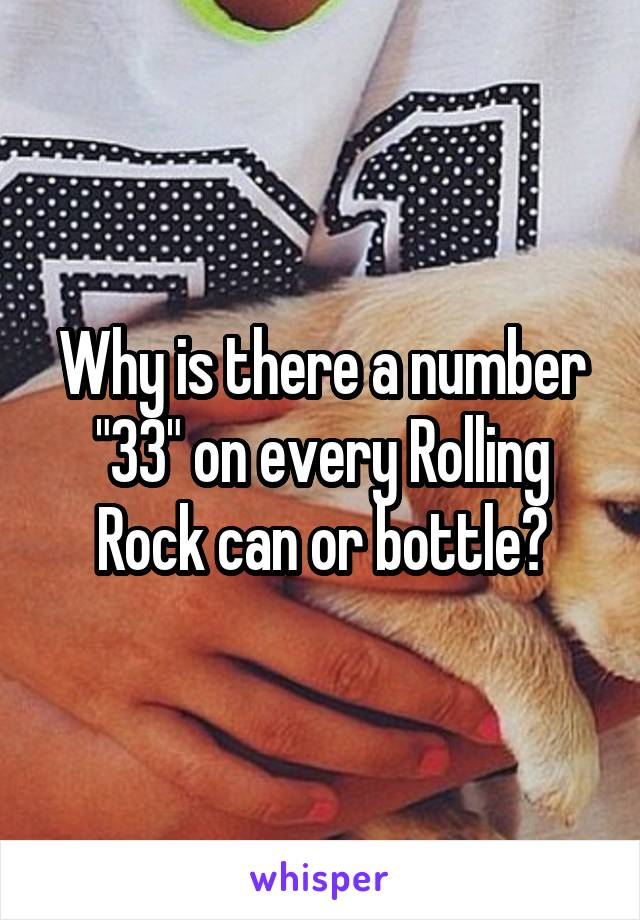"""Why is there a number """"33"""" on every Rolling Rock can or bottle?"""