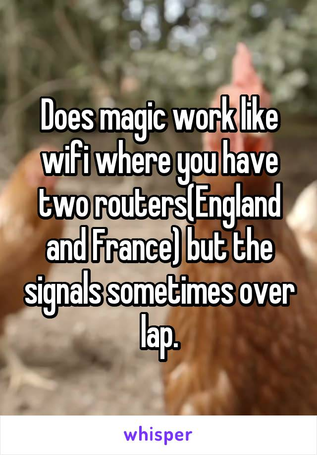 Does magic work like wifi where you have two routers(England and France) but the signals sometimes over lap.