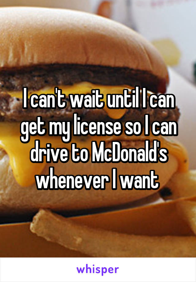 I can't wait until I can get my license so I can drive to McDonald's whenever I want