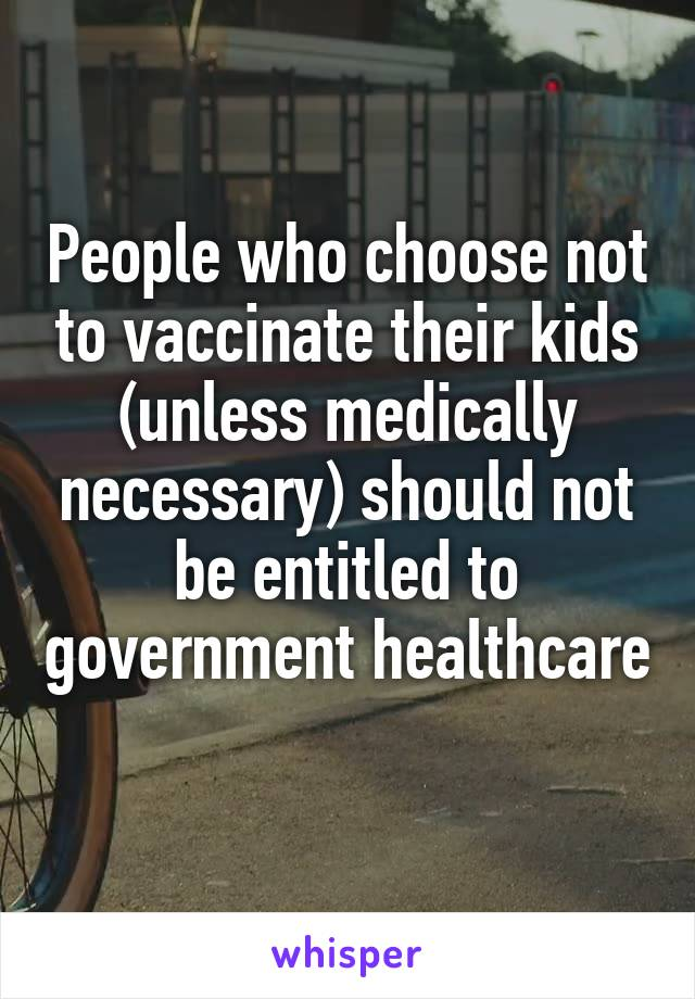 People who choose not to vaccinate their kids (unless medically necessary) should not be entitled to government healthcare