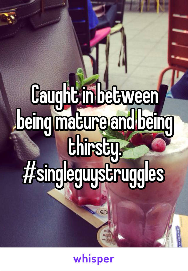 Caught in between being mature and being thirsty. #singleguystruggles