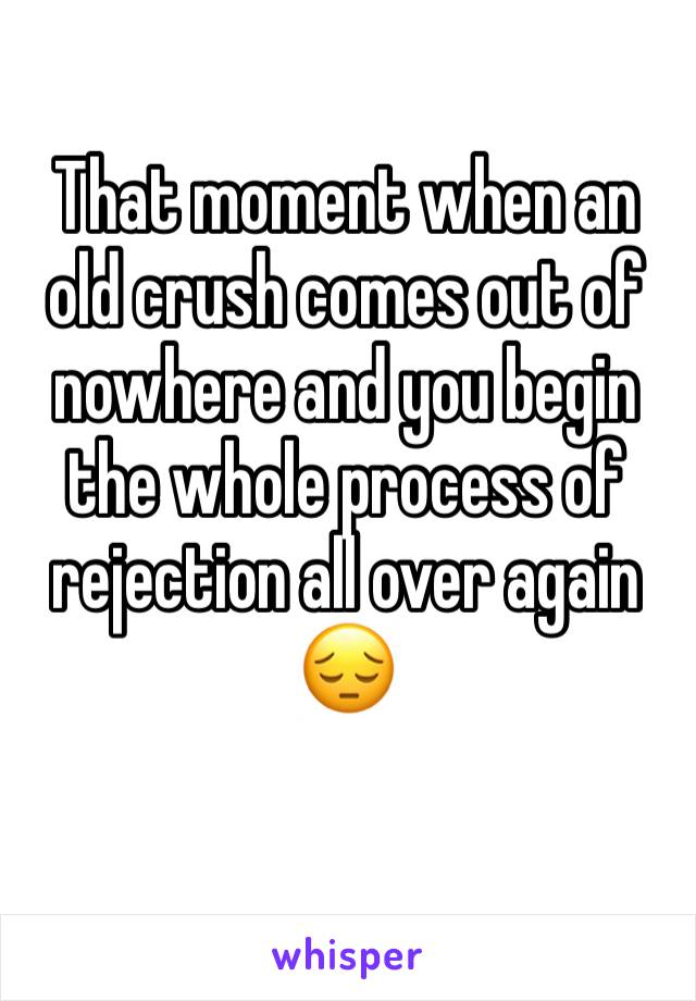 That moment when an old crush comes out of nowhere and you begin the whole process of rejection all over again 😔