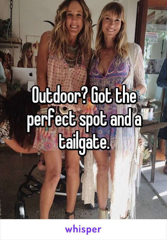 Outdoor? Got the perfect spot and a tailgate.