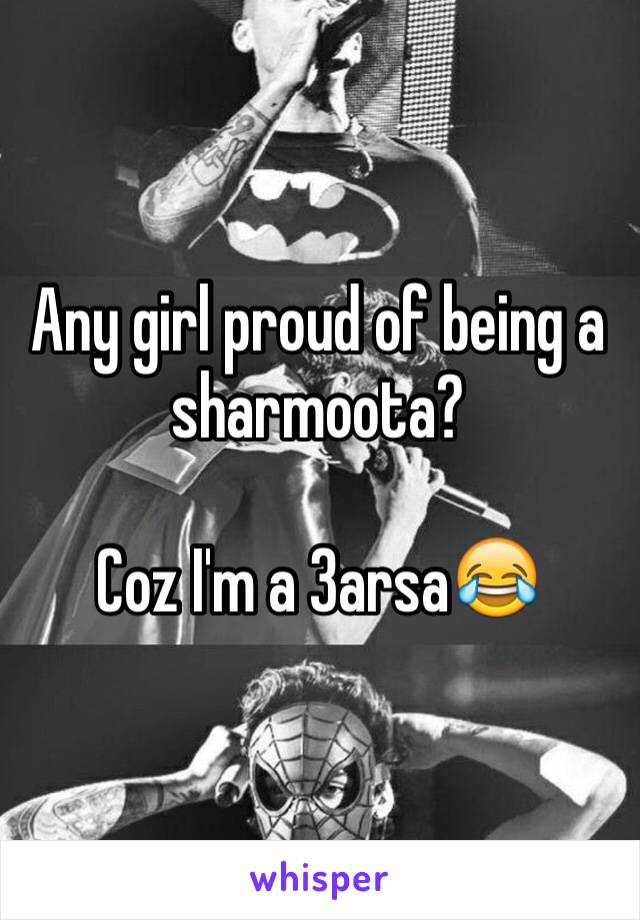 Any girl proud of being a sharmoota?   Coz I'm a 3arsa😂