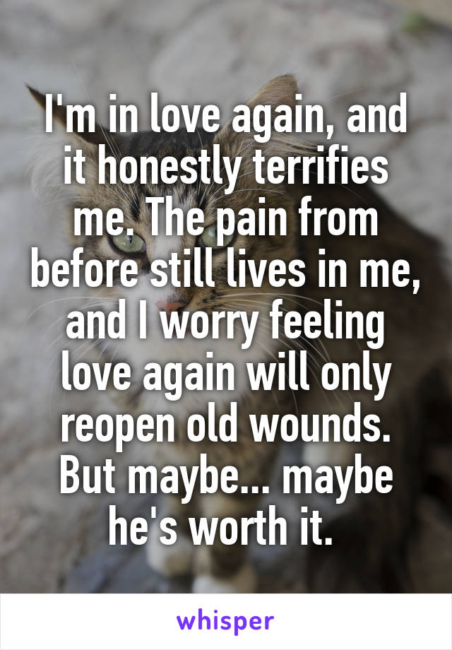 I'm in love again, and it honestly terrifies me. The pain from before still lives in me, and I worry feeling love again will only reopen old wounds. But maybe... maybe he's worth it.