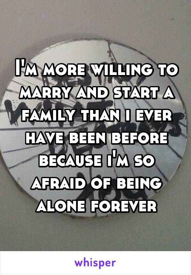 I'm more willing to marry and start a family than i ever have been before because i'm so afraid of being alone forever