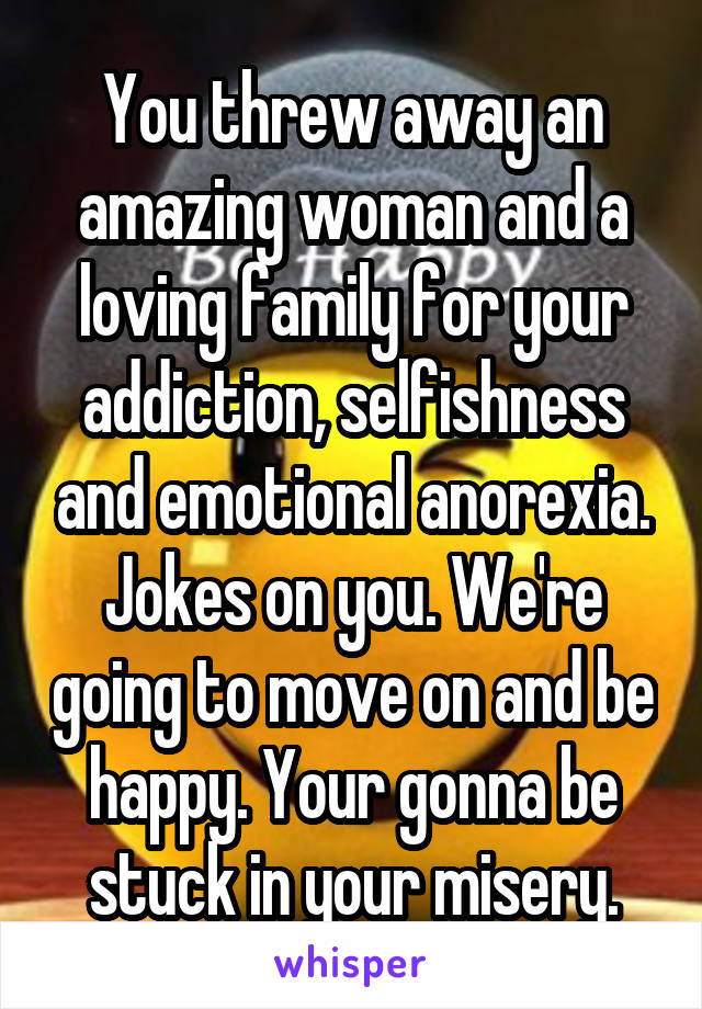 You threw away an amazing woman and a loving family for your addiction, selfishness and emotional anorexia. Jokes on you. We're going to move on and be happy. Your gonna be stuck in your misery.