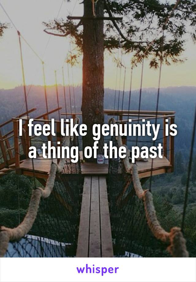 I feel like genuinity is a thing of the past