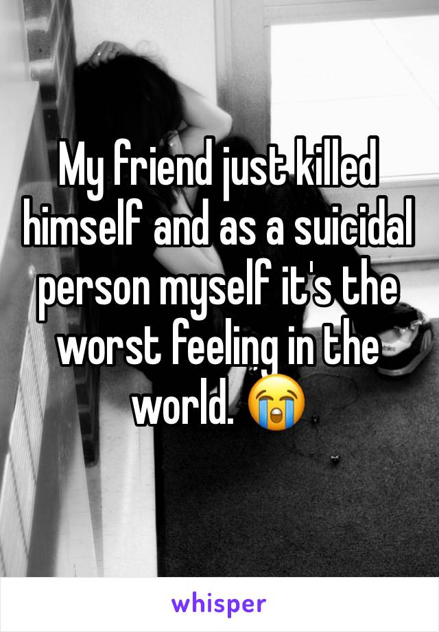 My friend just killed himself and as a suicidal person myself it's the worst feeling in the world. 😭