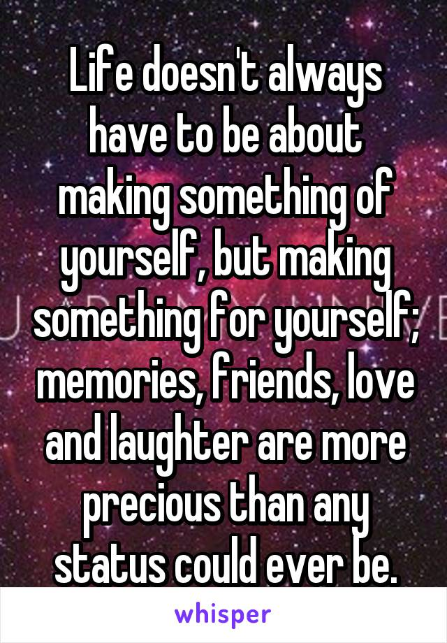 Life doesn't always have to be about making something of yourself, but making something for yourself; memories, friends, love and laughter are more precious than any status could ever be.